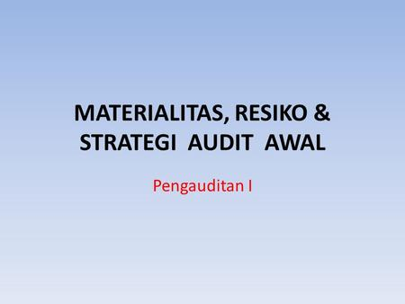 MATERIALITAS, RESIKO & STRATEGI AUDIT AWAL Pengauditan I.