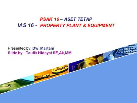 PSAK 16 – ASET TETAP IAS 16 - PROPERTY PLANT & EQUIPMENT Presented by: Dwi Martani Slide by : Taufik Hidayat SE,Ak,MM.