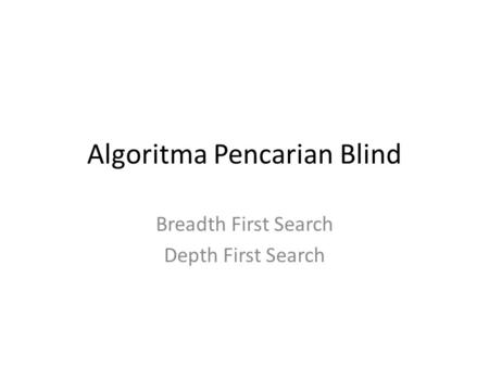 Algoritma Pencarian Blind Breadth First Search Depth First Search.