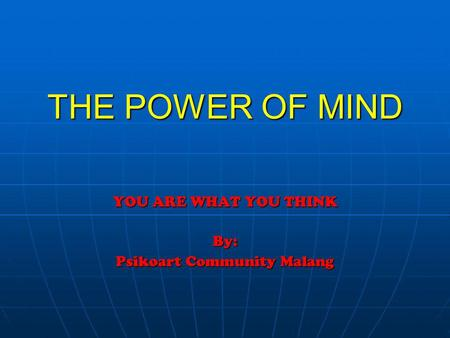 THE POWER OF MIND YOU ARE WHAT YOU THINK By: Psikoart Community Malang.