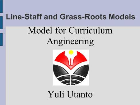 Line-Staff and Grass-Roots Models Model for Curriculum Angineering Yuli Utanto.