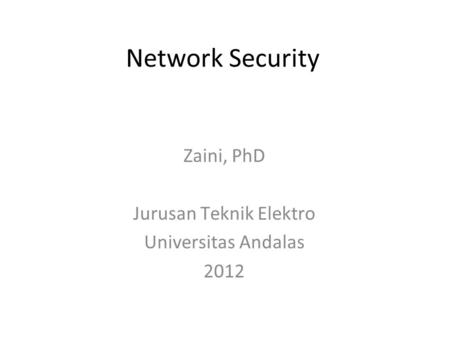 Network Security Zaini, PhD Jurusan Teknik Elektro Universitas Andalas 2012.