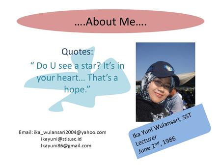 "….About Me…. Quotes: "" Do U see a star? It's in your heart… That's a hope."" Ika Yuni Wulansari, SST Lecturer June 2 nd, 1986"