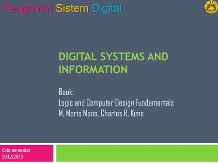 Odd semester 2012/2013 Pengantar Sistem Digital DIGITAL SYSTEMS AND INFORMATION Book: Logic and Computer Design Fundamentals M. Moris Mano, Charles R.