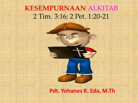 KESEMPURNAAN ALKITAB 2 Tim. 3:16; 2 Pet. 1:20-21 Pdt. Yohanes R. Eda, M.Th.