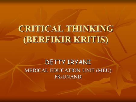 CRITICAL THINKING (BERFIKIR KRITIS) DETTY IRYANI MEDICAL EDUCATION UNIT (MEU) FK-UNAND.
