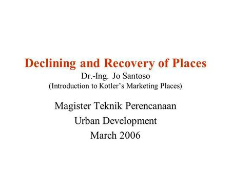 Declining and Recovery of Places Dr.-Ing. Jo Santoso (Introduction to Kotler's Marketing Places) Magister Teknik Perencanaan Urban Development March 2006.