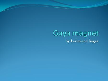 Gaya magnet by:karim and bagas.