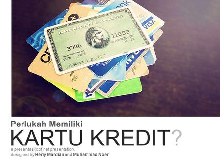 Perlukah Memiliki KARTU KREDIT? a presentasi(dot)net presentation, designed by Herry Mardian and Muhammad Noer.
