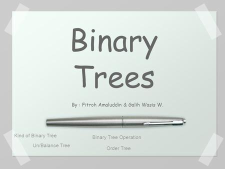 Binary Trees By : Fitroh Amaluddin & Galih Wasis W. Kind of Binary Tree Un/Balance Tree Binary Tree Operation Order Tree.