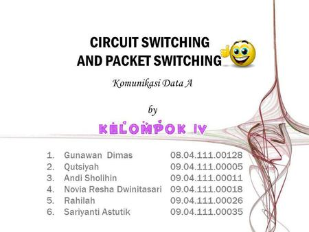 CIRCUIT SWITCHING AND PACKET SWITCHING 1.Gunawan Dimas08.04.111.00128 2.Qutsiyah09.04.111.00005 3.Andi Sholihin09.04.111.00011 4.Novia Resha Dwinitasari09.04.111.00018.