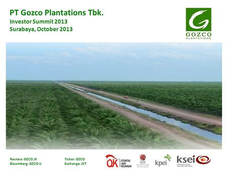 PT Gozco Plantations Tbk. Investor Summit 2013 Surabaya, October 2013 Reuters: GZCO.JK Ticker: GZCO Bloomberg: GZCO:IJ Exchange: JKT.