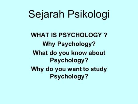 Sejarah Psikologi WHAT IS PSYCHOLOGY ? Why Psychology?