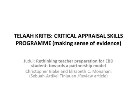 TELAAH KRITIS: CRITICAL APPRAISAL SKILLS PROGRAMME (making sense of evidence) Judul: Rethinking teacher preparation for EBD student: towards a partnership.