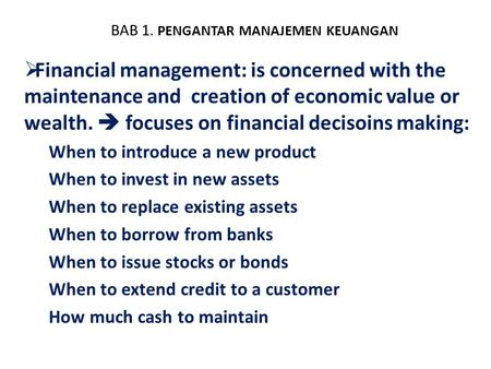 BAB 1. PENGANTAR MANAJEMEN KEUANGAN  Financial management: is concerned with the maintenance and creation of economic value or wealth.  focuses on financial.