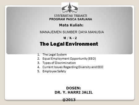 UNIVERSITAS TRISAKTI PROGRAM PASCA SARJANA Mata Kuliah: MANAJEMEN SUMBER DAYA MANUSIA M / K - 2 The Legal Environment DOSEN: DR. Y. HARRI 1.The.