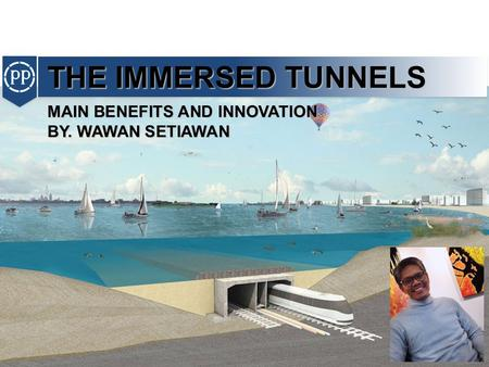 THE IMMERSED TUNNELS MAIN BENEFITS AND INNOVATION BY. WAWAN SETIAWAN.
