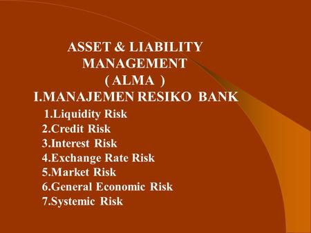 ASSET & LIABILITY MANAGEMENT ( ALMA ) I.MANAJEMEN RESIKO BANK 1.Liquidity Risk 2.Credit Risk 3.Interest Risk 4.Exchange Rate Risk 5.Market Risk 6.General.