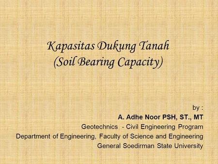 Kapasitas Dukung Tanah (Soil Bearing Capacity) by : A. Adhe Noor PSH, ST., MT Geotechnics - Civil Engineering Program Department of Engineering, Faculty.