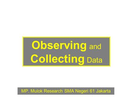 Observing and Collecting Data MP. Mulok Research SMA Negeri 61 Jakarta.