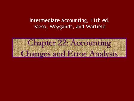 Chapter 22: Accounting Changes and Error Analysis Intermediate Accounting, 11th ed. Kieso, Weygandt, and Warfield.
