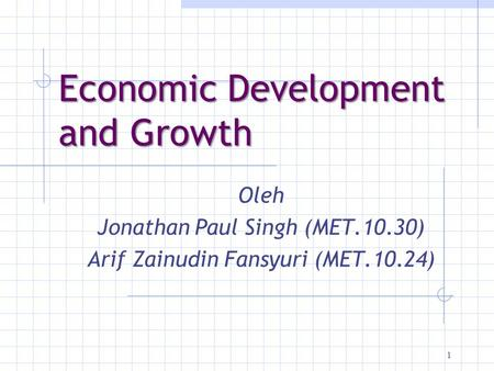 1 Economic Development and Growth Oleh Jonathan Paul Singh (MET.10.30) ‏ Arif Zainudin Fansyuri (MET.10.24) ‏