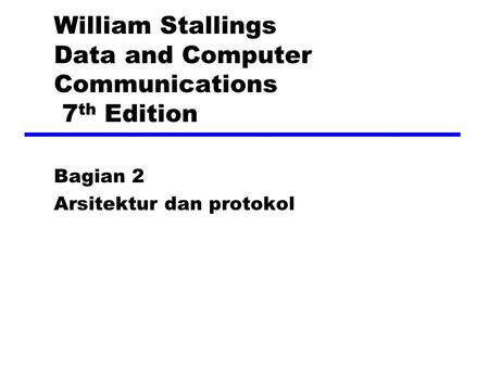 William Stallings Data and Computer Communications 7 th Edition Bagian 2 Arsitektur dan protokol.