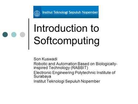 Introduction to Softcomputing Son Kuswadi Robotic and Automation Based on Biologically- inspired Technology (RABBIT) Electronic Engineering Polytechnic.