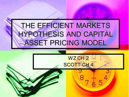 THE EFFICIENT MARKETS HYPOTHESIS AND CAPITAL ASSET PRICING MODEL WZ CH 2 SCOTT CH 4.