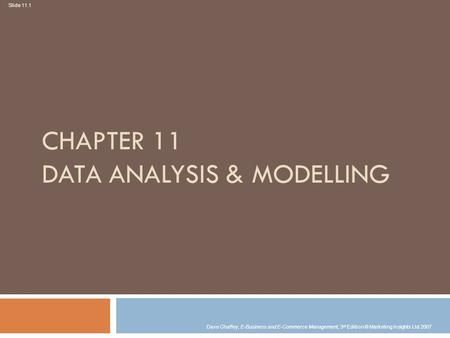 Slide 11.1 Dave Chaffey, E-Business and E-Commerce Management, 3 rd Edition © Marketing Insights Ltd 2007 CHAPTER 11 DATA ANALYSIS & MODELLING.
