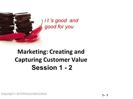 1- 1 Copyright © 2012 Pearson Education i t 's good and good for you Marketing: Creating and Capturing Customer Value Session 1 - 2.