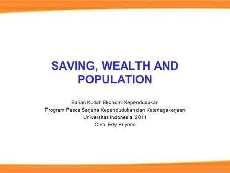 SAVING, WEALTH AND POPULATION Bahan Kuliah Ekonomi Kependudukan Program Pasca Sarjana Kependudukan dan Ketenagakerjaan Universitas Indonesia, 2011 Oleh: