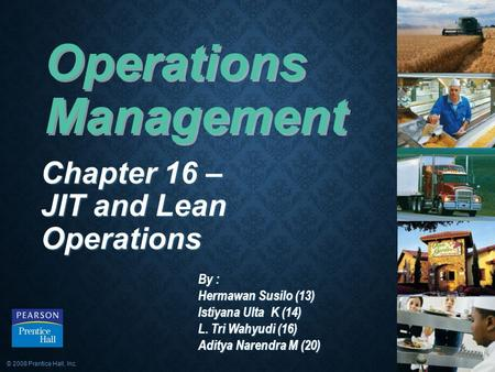 © 2008 Prentice Hall, Inc.16 – 1 Operations Management Chapter 16 – JIT and Lean Operations By : Hermawan Susilo (13) Istiyana Ulta K (14) L. Tri Wahyudi.