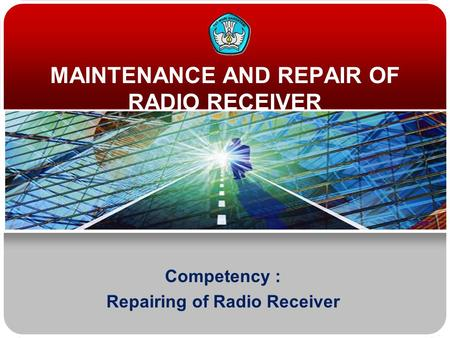 MAINTENANCE AND REPAIR OF RADIO RECEIVER Competency : Repairing of Radio Receiver.