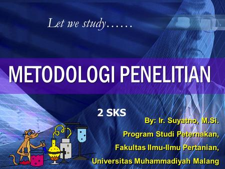 Let we study…… 2 SKS By: Ir. Suyatno, M.Si. Program Studi Peternakan, Fakultas Ilmu-Ilmu Pertanian, Universitas Muhammadiyah Malang By: Ir. Suyatno, M.Si.
