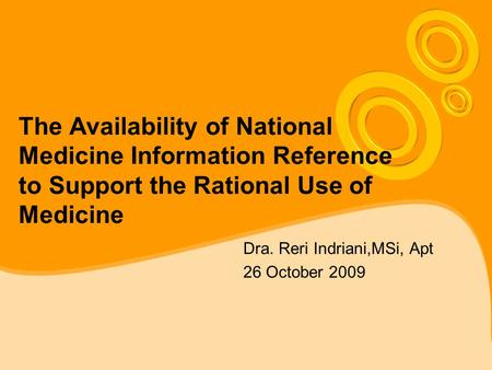 The Availability of National Medicine Information Reference to Support the Rational Use of Medicine Dra. Reri Indriani,MSi, Apt 26 October 2009.