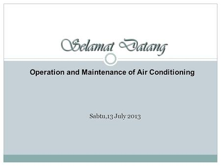 Selamat Datang Sabtu,13 July 2013 Operation and Maintenance of Air Conditioning.