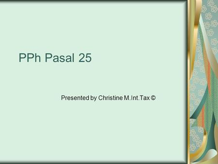PPh Pasal 25 Presented by Christine M.Int.Tax ©. Dasar Hukum UU PPh Ps. 25 PMK No. 255/PMK.03/2008 PER-22/PJ/2008 PER-10/PJ/2009 KEP - 537/PJ./2000.
