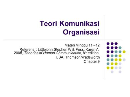 Teori Komunikasi Organisasi Materi Minggu 11 - 12 Referensi : Littlejohn,Stephen W & Foss, Karen A. 2005, Theories of Human Communication, 8 th edition,