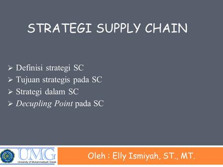STRATEGI SUPPLY CHAIN Oleh : Elly Ismiyah, ST., MT.  Definisi strategi SC  Tujuan strategis pada SC  Strategi dalam SC  Decupling Point pada SC.