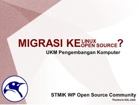 MIGRASI KE ? STMIK WP Open Source Community UKM Pengembangan Komputer Thanks to KSL UNG OPEN SOURCE LINUX.