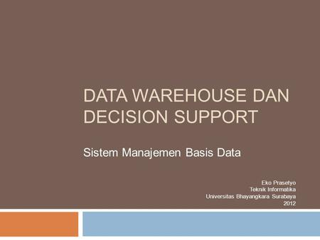 DATA WAREHOUSE DAN DECISION SUPPORT Sistem Manajemen Basis Data Eko Prasetyo Teknik Informatika Universitas Bhayangkara Surabaya 2012.