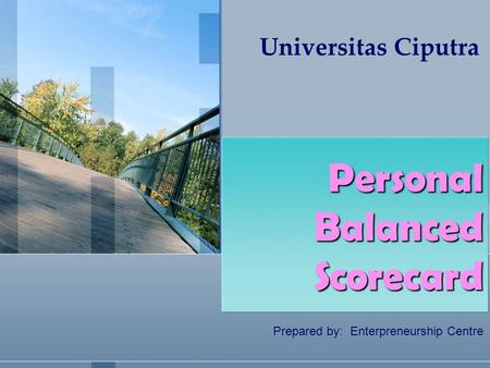 Universitas Ciputra Prepared by: Enterpreneurship Centre Personal Balanced Scorecard.