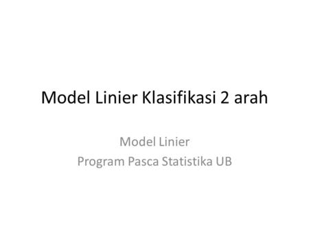 Model Linier Klasifikasi 2 arah Model Linier Program Pasca Statistika UB.