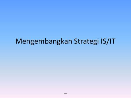 Mengembangkan Strategi IS/IT PSSI. Tinjauan Memahami proses pengembangan IS / IT Perencanaan Strategis Memahami komponen IS Perencanaan / TI Strategis.