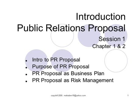 Introduction Public Relations Proposal Session 1 Chapter 1 & 2 ● ● ● ● Intro to PR Proposal Purpose of PR Proposal PR Proposal as Business Plan PR Proposal.