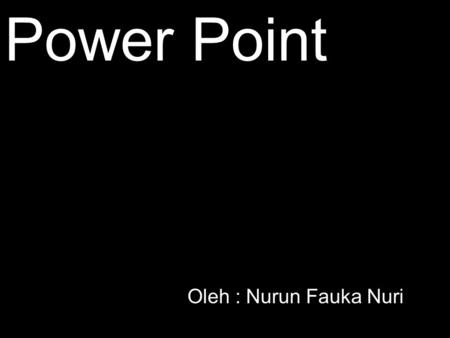 Power Point Oleh : Nurun Fauka Nuri.