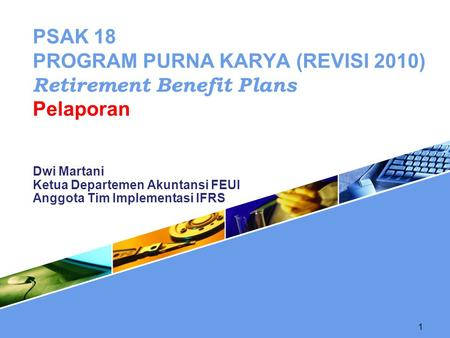 1 Dwi Martani Ketua Departemen Akuntansi FEUI Anggota Tim Implementasi IFRS PSAK 18 PROGRAM PURNA KARYA (REVISI 2010) Retirement Benefit Plans Pelaporan.