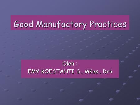 Good Manufactory Practices Oleh : EMY KOESTANTI S., MKes., Drh.