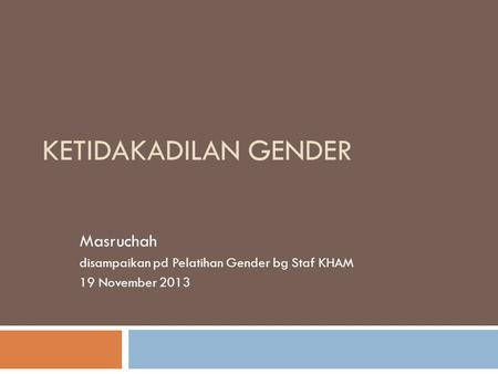 KETIDAKADILAN GENDER Masruchah disampaikan pd Pelatihan Gender bg Staf KHAM 19 November 2013.